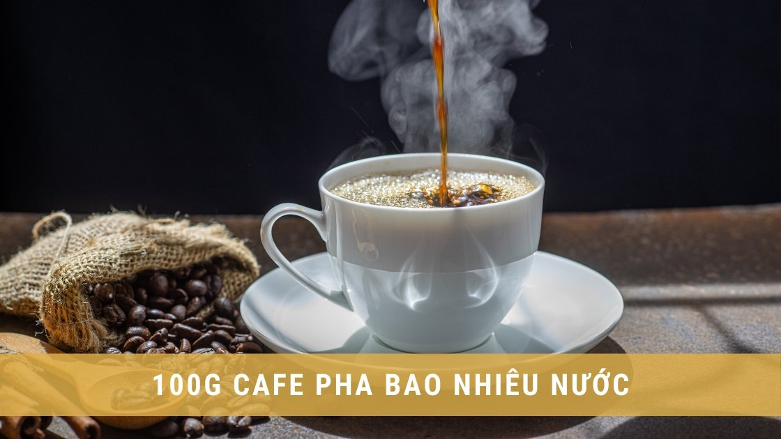 100g Cafe pha bao nhiêu nước thì đảm bảo độ ngon và đậm vị